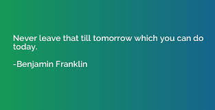 Never leave that till tomorrow which you can do today. - Benjamin Franklin  | Quotation.io