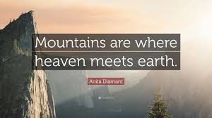"anita diamant quote ""mountains are where heaven meets earth """