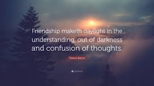 """francis bacon quote """"friendship maketh daylight in the"""