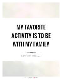 my favorite activity is to be my family picture quotes