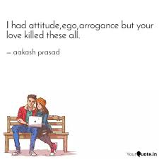 I had attitude,ego,arroga... | Quotes & Writings by aakash prasad |  YourQuote