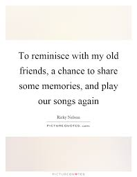 to reminisce my old friends a chance to share some