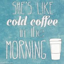 shes like cold coffee in the morning quotes quote coffee song