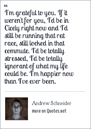 andrew schneider i m grateful to you if it weren t for you i d
