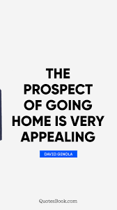the prospect of going home is very appealing quote by david