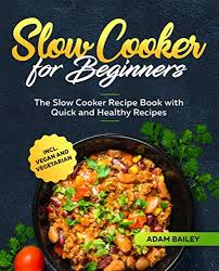 Slow Cooker for Beginners: The Slow Cooker Recipe Book with Quick and  Healthy Recipes incl. Vegan and Vegetarian (UK Version): Amazon.co.uk:  Bailey, Adam: 9781709300479: Books