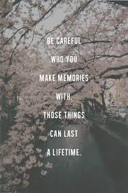 be careful who you make memories those things can last a