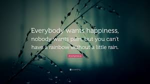 """anonymous quote """"everybody wants happiness nobody wants pain"""
