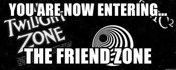 You are now entering... The friend zone - The Twilight Zone | Meme Generator