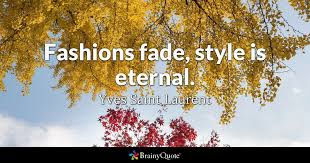 Yves Saint Laurent - Fashions fade, style is eternal.