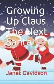 Growing Up Claus The Next Santa : Janet Davidson : 9781078338714