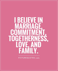 i believe in marriage commitment togetherness love and family