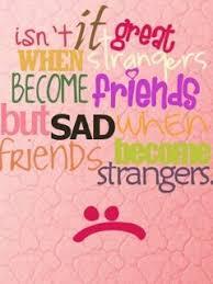isn t it great when strangers become friends but sad when friends