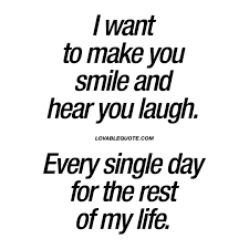i want to make you smile and hear you laugh make you happy