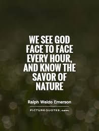 we see god face to face every hour and know the savor of nature
