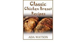 Classic Chicken Breast Recipes - Kindle edition by Watson, Ada. Cookbooks,  Food & Wine Kindle eBooks @ Amazon.com.