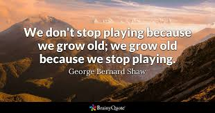 brainy quote we don t stop playing because we grow old we grow