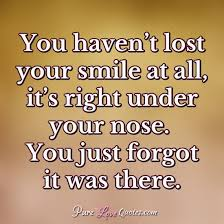 you haven t lost your smile at all it s right under your nose