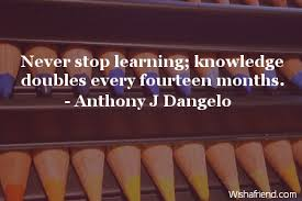 anthony j dangelo quote never stop learning knowledge doubles