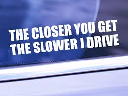 The Closer You Get The Slower I Drive Funny Car Window Vinyl Decal Sti Vyoletshop