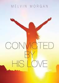 Convicted by His Love : Melvin Morgan : 9781680284577