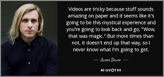 aaron bruno quote videos are tricky because stuff sounds amazing