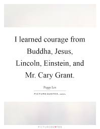 i learned courage from buddha jesus lincoln einstein and mr