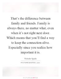 that s the difference between family and friends family is