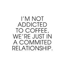 i m not addicted to coffee we re just in a committed relationship