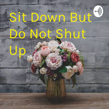 Sit Down But Do Not Shut Up • A podcast on Anchor