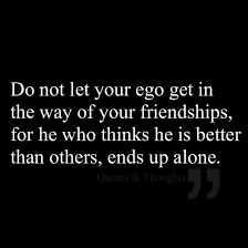 do not let your ego get in the way of your friendships for he who