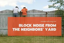 How To Block Noise From Your Neighbors Yard Soundproof Living