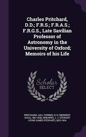 Charles Pritchard, D.D.; F.R.S.; F.R.A.S.; F.R.G.S., Late Savilian  Professor of Astronomy in the University of Oxford; Memoirs of His Life:  Pritchard, Ada, Turner, H H 1861-1930, Perowne, J J Stewart 1823-1904:  9781354563120: Amazon.com: Books