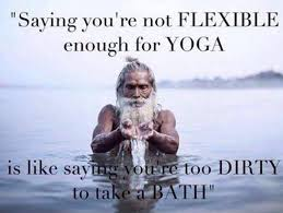 saying you re not flexible enough for yoga is like saying