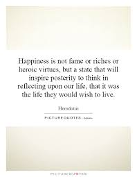 happiness is not fame or riches or heroic virtues but a state