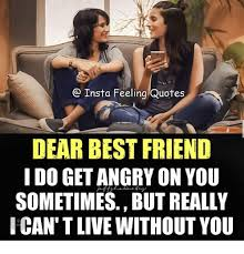 insta feeling quotes dear best friend i do get angry on you