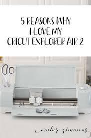 5 reasons why i love my cricut explorer