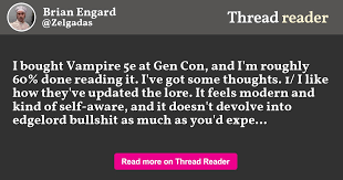 "Thread by @Zelgadas: ""I bought Vampire 5e at Gen Con, and I'm roughly 60%  done reading it. I've got some thoughts. 1/ I like how they've updated the  lore. It feel […]"""