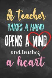 a teacher takes a hand opens a mind and touches a heart teacher