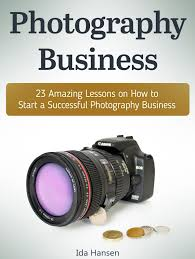 Photography business: 23 Amazing Lessons on How to Start a Successful  Photography Business eBook by Ida Hansen | Rakuten Kobo