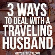 ways to deal a traveling husband nitty gritty love