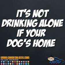 It S Not Drinking Alone If Your Dog S Home Vinyl Decal Sticker