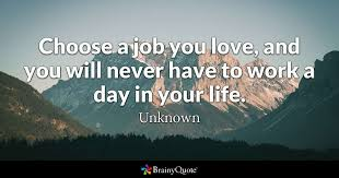 unknown choose a job you love and you will never have