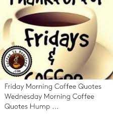 fridays is com coffee friday morning coffee quotes wednesday