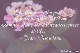 jean giraudoux quote the flower is the poetry of reproduction it