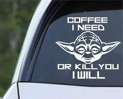 Coffee I Need Or Kill You I Will Yoda Die Cut Vinyl Decal Sticker Decals City