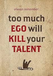 always remember too much ego will kill your talent unknown