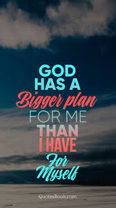 god has a bigger plan for me than i have for myself quotesbook