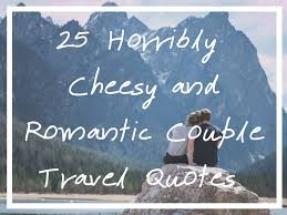 horribly cheesy and r tic couple travel quotes that you ll