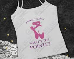Without Dance What S The Pointe Custom Diy Iron On Vinyl Shirt Decal Cutting File In Svg